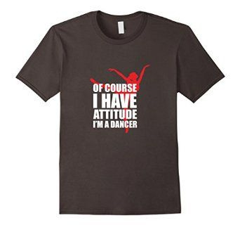 Amazon.com: Of Course I Have Attitude I'm A Dancer Funny Dance T-Shirt: Clothing