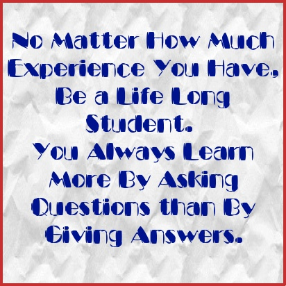 No Matter How Much Experience You Have, Be a Life-Long Student. You Always Learn More By Asking Questions than By Giving Answers. - shared via JenniferHerndon.com: Life Long Student, Asking Questions, Inspirational Quotes, Lifelong Learning, Student Archetype, Teacher Inspiration
