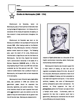 This short biography on Charles de Montesquieu focuses on his book (Spirit of the Laws) and his influence on American government. Montesquieu claimed that government should be divided into three branches: legislative, executive, and judicial.  These branches should be granted separate powers and, rather importantly, should be given the authority to oversee the other branches.The biography includes a series of questions based on the reading.In using this in my own class room, students are…