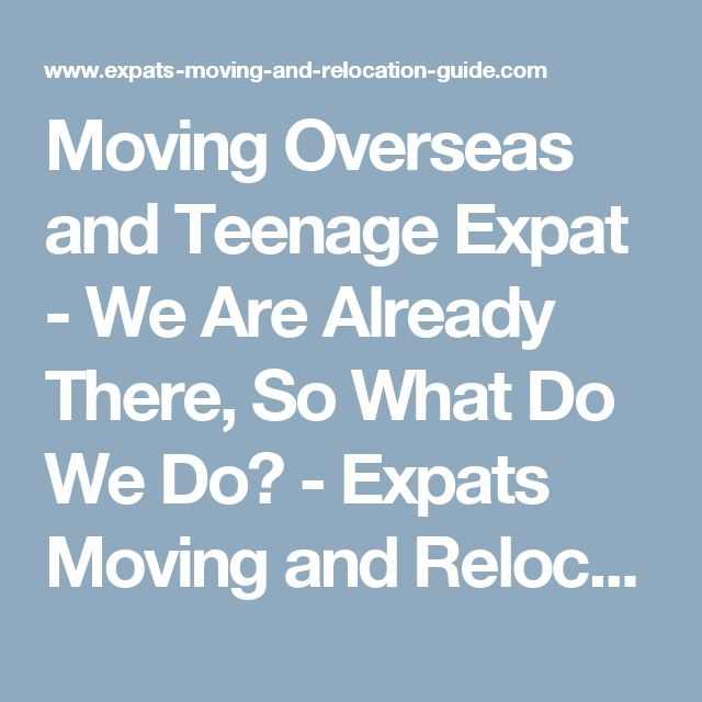 Moving Overseas and Teenage Expat - We Are Already There, So What Do We Do?  - Expats Moving and Relocation Guide