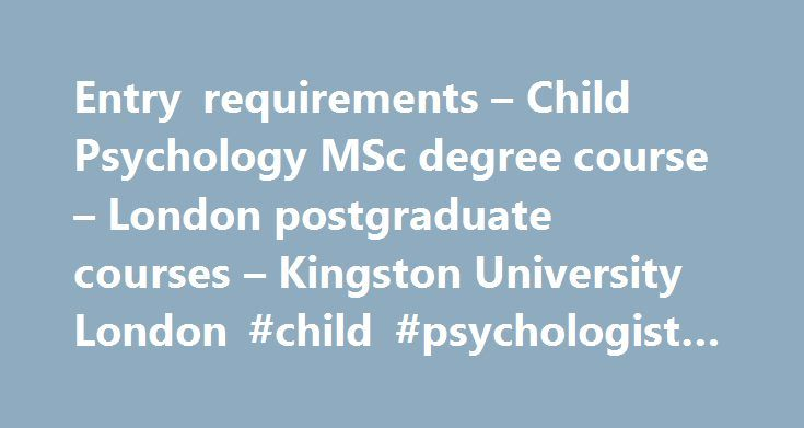 Entry requirements – Child Psychology MSc degree course – London postgraduate courses – Kingston University London #child #psychologist #colleges http://bakersfield.remmont.com/entry-requirements-child-psychology-msc-degree-course-london-postgraduate-courses-kingston-university-london-child-psychologist-colleges/  # Child Psychology MSc: Entry requirements What you need to apply for this course Normally a 2:1 honours degree or above in psychology or a closely related discipline. Students…