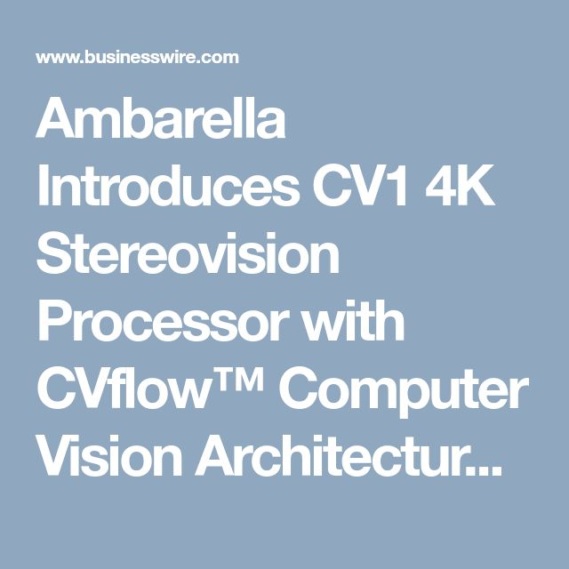 Ambarella Introduces CV1 4K Stereovision Processor with CVflow™ Computer Vision Architecture | Business Wire