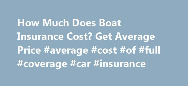 How Much Does Boat Insurance Cost? Get Average Price #average #cost #of #full #coverage #car #insurance http://vermont.nef2.com/how-much-does-boat-insurance-cost-get-average-price-average-cost-of-full-coverage-car-insurance/  # Boat Insurance Cost If having fun on the water appeals to you, then you might find yourself in the market to buy a boat. You could purchase a boat for fishing, speed boating or sailing, or a pontoon to float around casually. Just as you insure your car and your home…