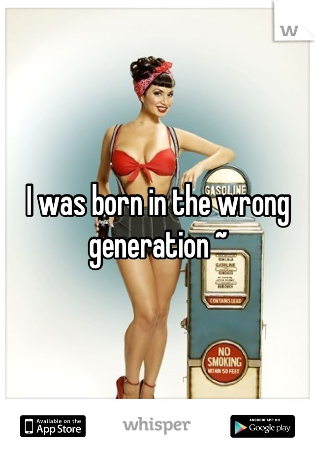 I was born in the wrong generation ~
