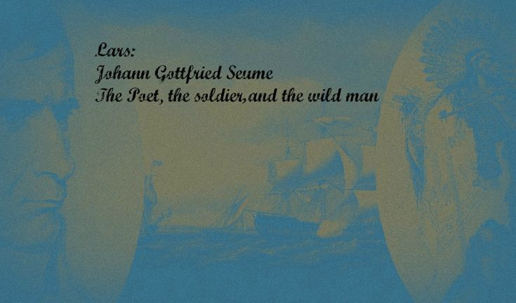 """Johann Gottfried Seume: The Soldier, the Poet, and the Wild Man - By Lars Sanders. In a 1905 collection of nationalist German poetry, tucked away in between twenty pages of Friedrich Von Schiller and a poet called Karl Simrock, Lars found a curious poem about a """"Canadian, not yet familiar/ With the whitewashed civility of the European"""". He went exploring... Read more at http://overthehorse.com/johann-gottfried-seume-the-soldier-the-poet-and-the-wild-man"""