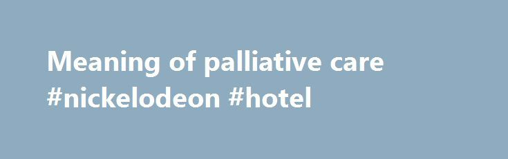 Meaning of palliative care #nickelodeon #hotel http://hotels.remmont.com/meaning-of-palliative-care-nickelodeon-hotel/  #meaning of palliative care # WHO Definition of Palliative Care Palliative care is an approach that improves the quality of life of patients and their families facing the problem associated with life-threatening illness, through the prevention and relief of suffering by means of early identification and impeccable assessment and treatment of pain and other problems…