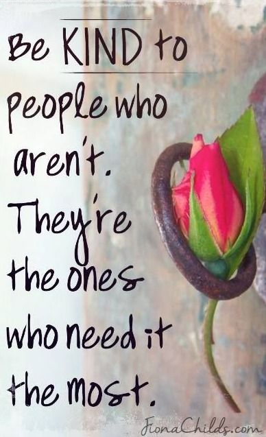 Be kind to people who aren't.  They're the ones who need it the most.