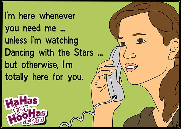 Im here whenever you need me ... unless Im watching Dancing with the Stars ... but otherwise, Im totally here for you.