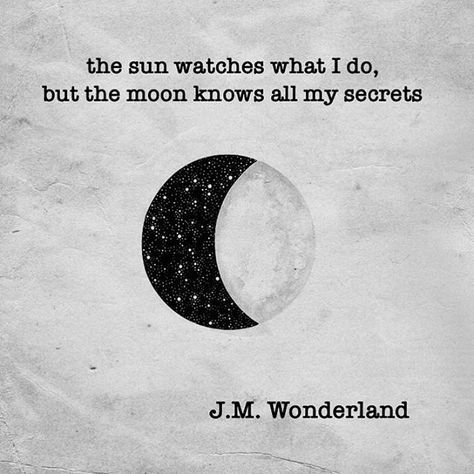 The sun watches what I do, but the moon knows all my secrets.