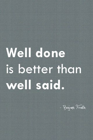"""Well done is better than well said."" Benjamin FranklinBenjaminfranklin, Quotes Inspiration, Motivation Quotes, Well Said, Favorite Quotes, Love Quotes, Inspiration Quotes, Benjamin Franklin, Action Speak"
