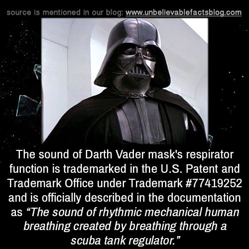 "unbelievable-facts:  "" The sound of Darth Vader mask's respirator function is trademarked in the U.S. Patent and Trademark Office under Trademark #77419252 and is officially described in the documentation as ""The sound of rhythmic mechanical human..."