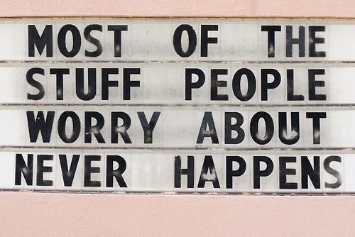 """""""most of the stuff people worry about never happens."""""""
