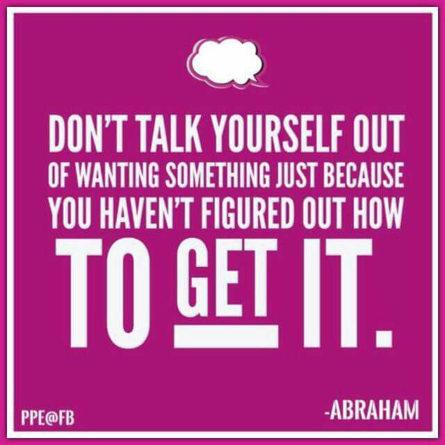 Don't talk yourself out of wanting something just because you haven't figured out how togged it. -Abraham hicks quotes