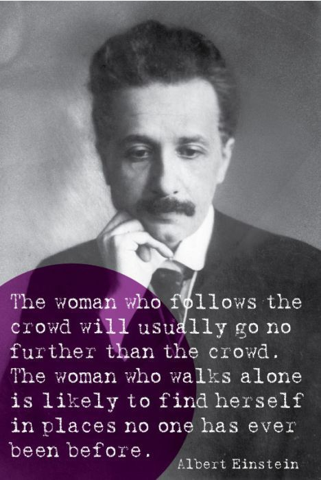 """The woman who follows the crowd will usually go no further than the crowd. The woman who walks alone is likely to find herself in places no one has ever been before."" - Albert Einstein. Totally, totally agree. Walk alone...don't follow anyone...not even me :) (Except for my lovely pinterest friends...)"