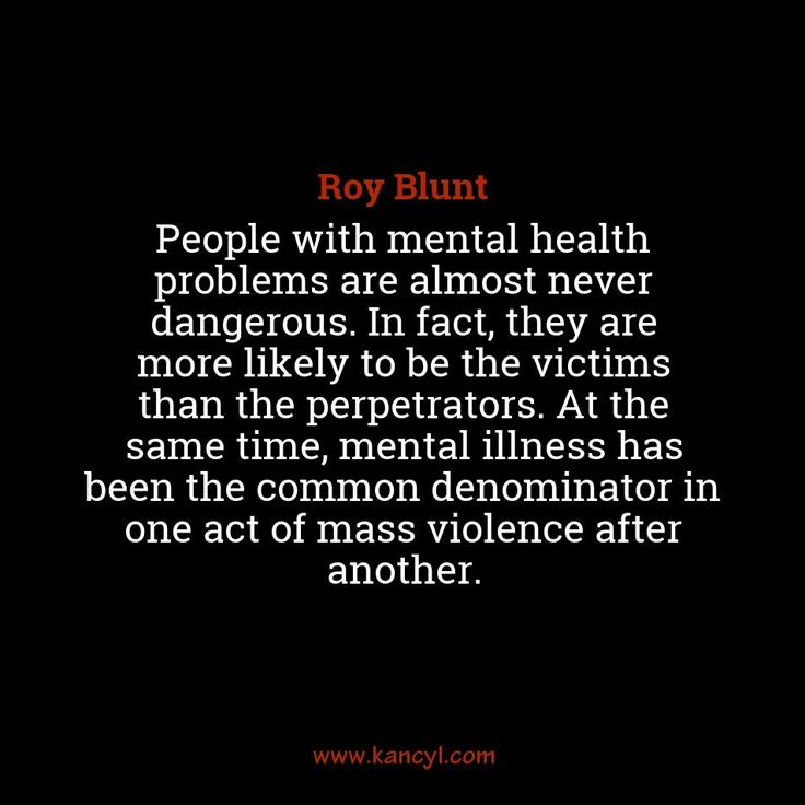 """""""People with mental health problems are almost never dangerous. In fact, they are more likely to be the victims than the perpetrators. At the same time, mental illness has been the common denominator in one act of mass violence after another."""", Roy Blunt"""