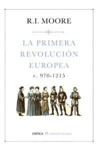 La primera revolución europea, c. 970-1215, de Robert I. Moore Una reseña de Cristina Martínez Editorial Crítica http://www.librosyliteratura.es/la-primera-revolucion-europea.html