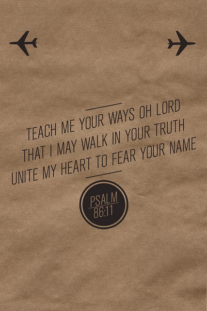 """Teach me your way, O Lord, and I will walk in your truth; give me an undivided heart, that I may fear your name""  -Psalm 86:11"
