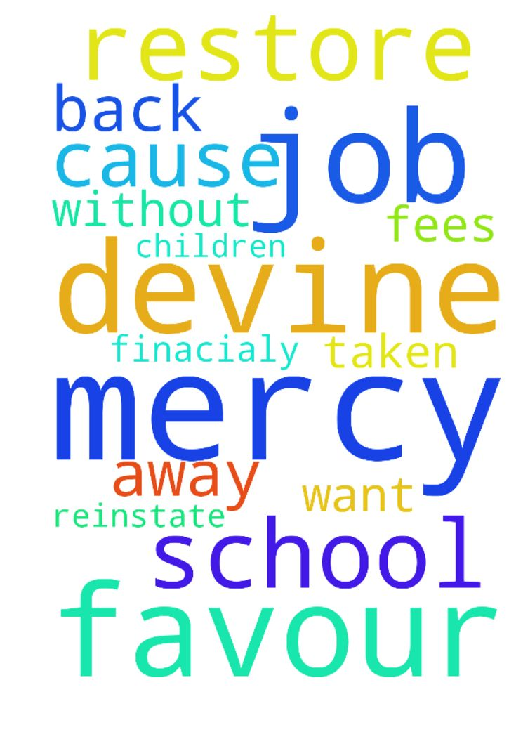 I need devine favour and mercy from God - I need devine favour and mercy from God to restore my job that was taken away without cause from me. I want God to reinstate me back to my job and also help finacialy over my children school fees. Posted at: https://prayerrequest.com/t/prl #pray #prayer #request #prayerrequest