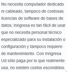 Inngresa   No necesita computador dedicado ni cableado, tampoco de costosas licencias de software de bases de datos; Inngresa es tan fácil de usar que no necesita personal técnico especializado para su instalación o configuración y tampoco requiere de mantenimiento.