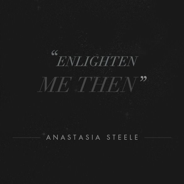 """""""Enlighten me then."""" - Anastasia Steele, movie quote. 