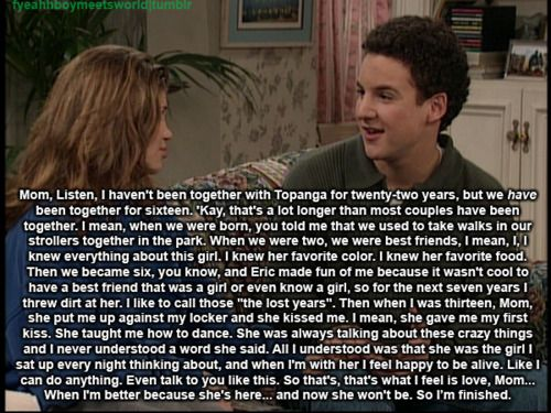 this is the best quote in boy meets world history. It might be *only* a tv show, but words of love are words of love. And sometimes, just sometimes, a truth is told...