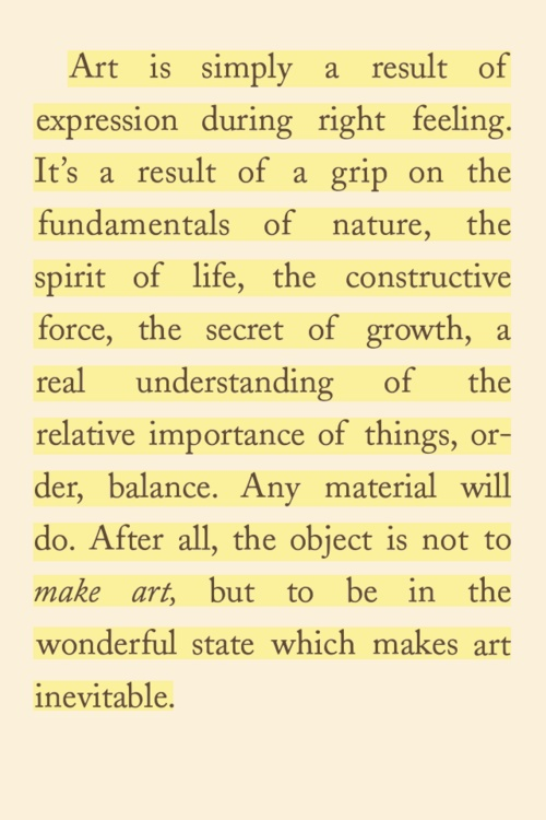 "From ""The Art Spirit"" by Robert Henri. You should read this book even if you don't consider yourself and artist. And if you do, then why haven't you read this book already!? Get on it!"