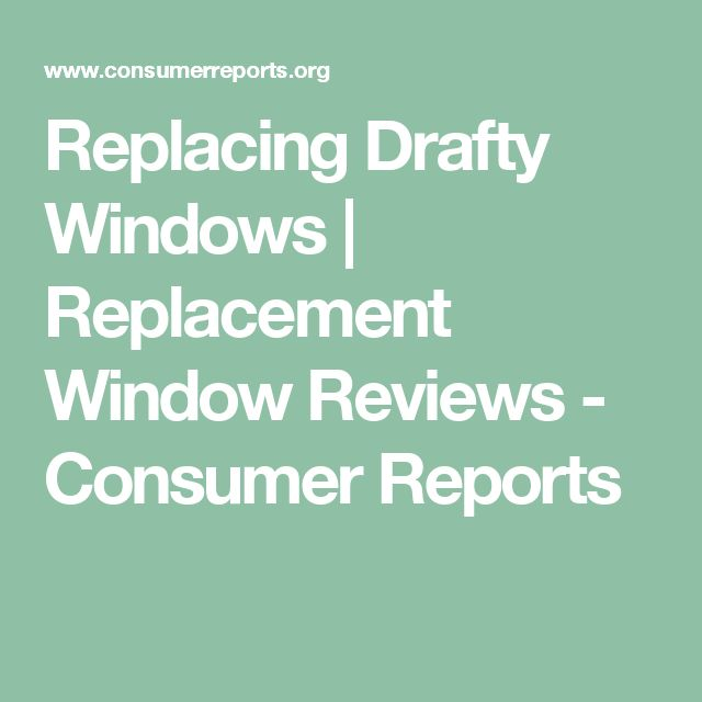 Replacing Drafty Windows | Replacement Window Reviews - Consumer Reports