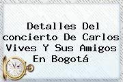 http://tecnoautos.com/wp-content/uploads/imagenes/tendencias/thumbs/detalles-del-concierto-de-carlos-vives-y-sus-amigos-en-bogota.jpg concierto CARLOS VIVES. Detalles del concierto de Carlos Vives y sus amigos en Bogotá, Enlaces, Imágenes, Videos y Tweets - http://tecnoautos.com/actualidad/concierto-carlos-vives-detalles-del-concierto-de-carlos-vives-y-sus-amigos-en-bogota/