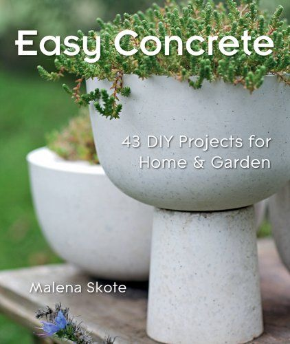 Easy Concrete: 43 DIY Projects for Home & Garden