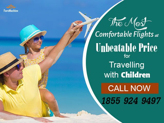The Most Comfortable Flights at unbeatable Price for Travelling with children Call now @faremachine.com Call 1855-924-9497.