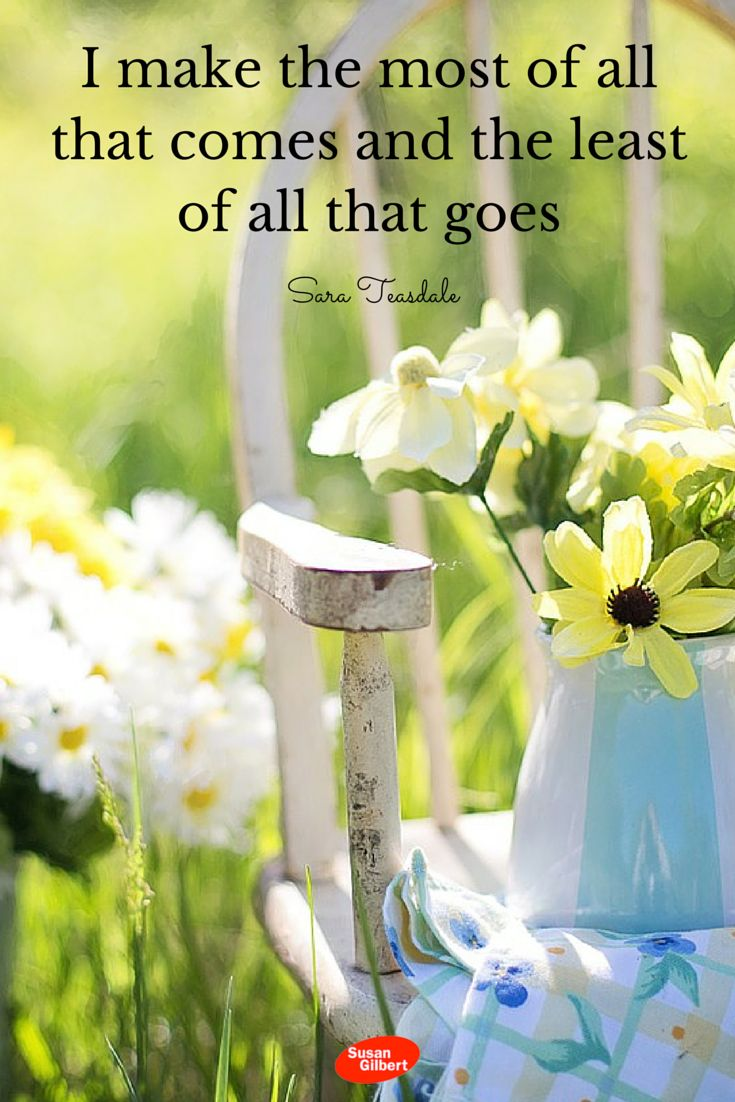 I make the most of all that comes and the least of all that goes. ~ Sara Teasdale