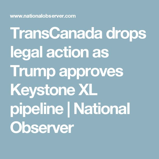 TransCanada drops legal action as Trump approves Keystone XL pipeline | National Observer