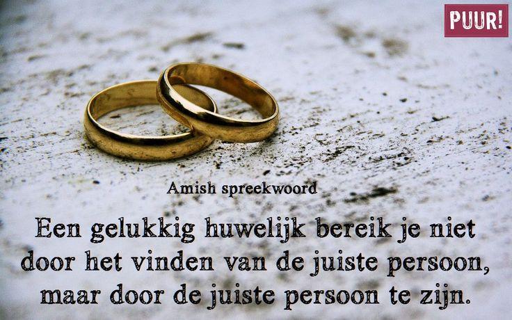 Een gelukkig huwelijk bereik je niet door het vinden van de juiste persoon, maar door de juiste persoon te zijn. – Amish spreekwoord