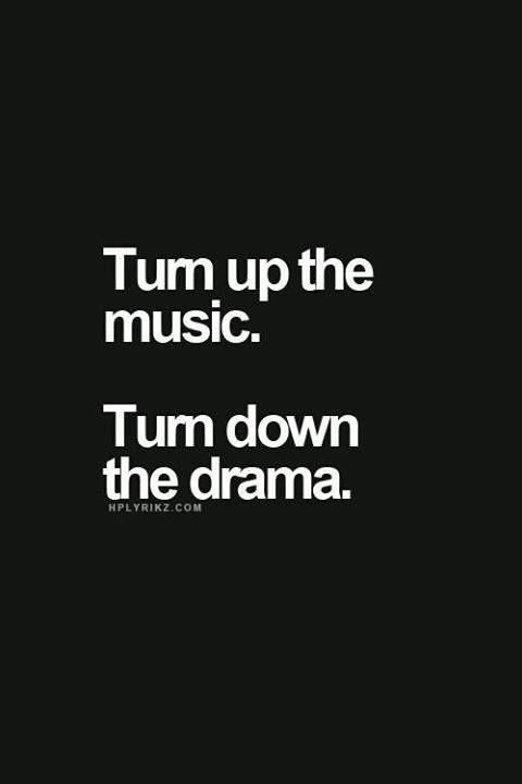 DON'T BRING YOUR DRAMA, WHEN THE MUSIC IS TURNED UP!!!!