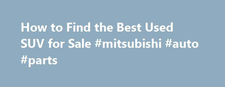 How to Find the Best Used SUV for Sale #mitsubishi #auto #parts http://auto.nef2.com/how-to-find-the-best-used-suv-for-sale-mitsubishi-auto-parts/  #used suvs for sale # How to Find the Best Used SUV for Sale If the used SUV you're considering is equipped with entertainment add-ons, (TV, DVD etc..) make sure they all work. Obviously issues with these items won't leave you on the side of the road, but fixing broken components can be pricey. Additionally, Continue Reading