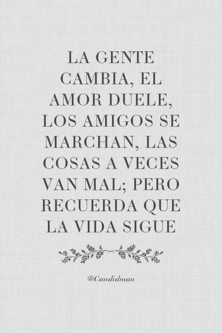 La gente cambia, el amor duele, los amigos se marchan, las cosas a veces van mal; pero recuerda que la vida sigue