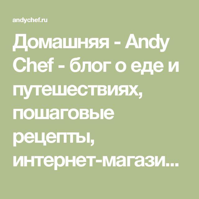 Домашняя - Andy Chef - блог о еде и путешествиях, пошаговые рецепты, интернет-магазин для кондитеров