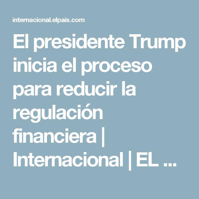 El presidente Trump inicia el proceso para reducir la regulación financiera   Internacional   EL PAÍS