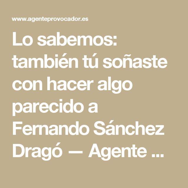 Lo sabemos: también tú soñaste con hacer algo parecido a Fernando Sánchez Dragó — Agente Provocador
