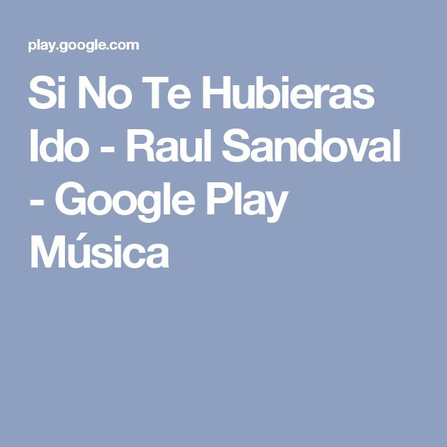 Si No Te Hubieras Ido - Raul Sandoval - Google Play Música