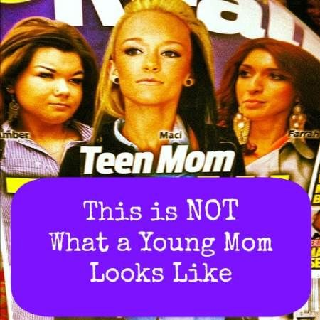 What you see on your screen is not what a young mom looks like. Teen moms on TV give real young moms a bad rap.