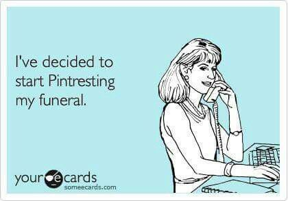 I've decided to start Pinteresting my funeral.