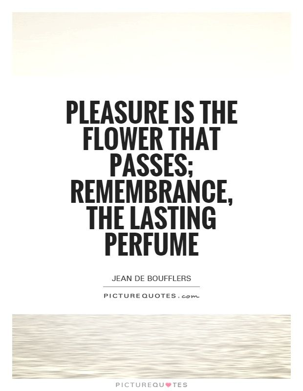 Pleasure is the flower that passes; remembrance, the lasting perfume. Picture Quotes.