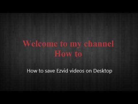 How to save Ezvid videos on desktop