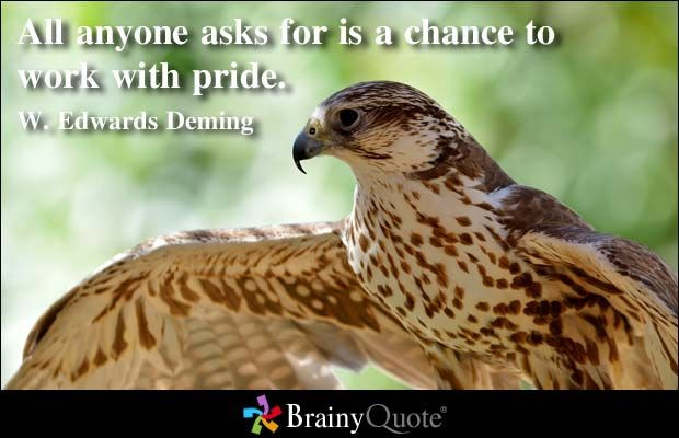 All anyone asks for is a chance to work with pride. - W. Edwards Deming