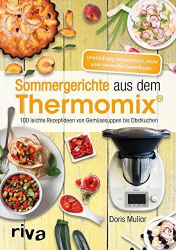 Sommergerichte aus dem Thermomix®: 100 leichte Rezeptideen von Gemüsesuppen bis Obstkuchen von [Muliar, Doris]