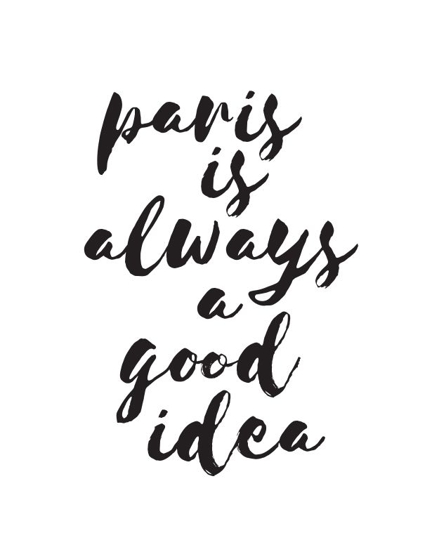 Paris is always a good idea :http://dailyquotes.co/paris-is-always-a-good-idea-inspirational-travel-quotes/