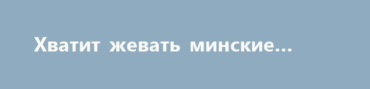 Хватит жевать минские сопли http://rusdozor.ru/2017/03/06/xvatit-zhevat-minskie-sopli/  С минскими «недоговоренностями» всем и все ясно. Кому-то было ясно сразу после первого «минска», кому-то стало понятно сейчас, после убийства киевскими террористами последнего народного героя Новороссии. Мир с нацистами, включая такую потешную их разновидность как «укроарийцы под англосионским управлением», — ...