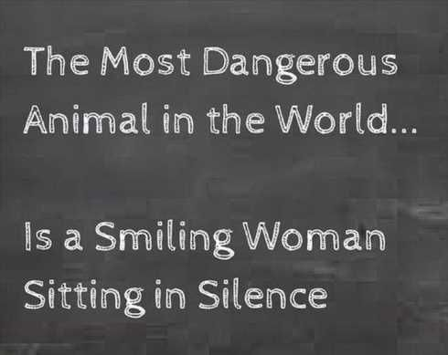 The most dangerous animal in the world... is a smiling woman sitting in silence.