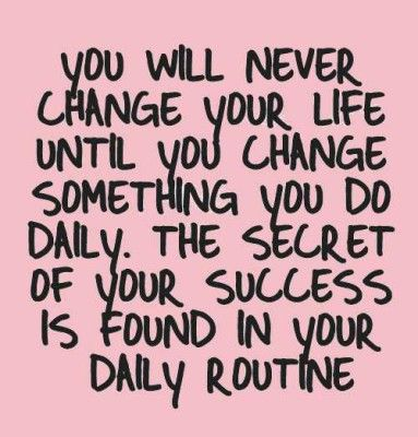 """Youl will never change your life until you change something you do daily. The secret of your success is found in your daily routine"""